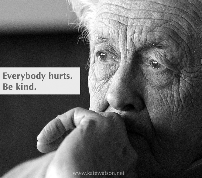 Everybody hurts. Be kind.