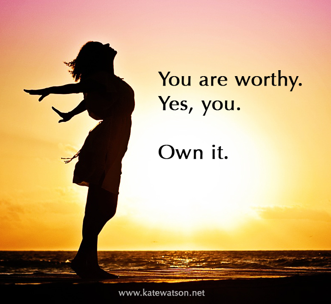 You are worthy. Yes, you. Own it.