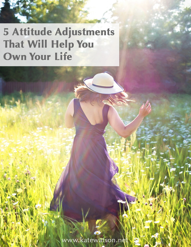 5 Attitude Adjustments to Help You Own Your Life